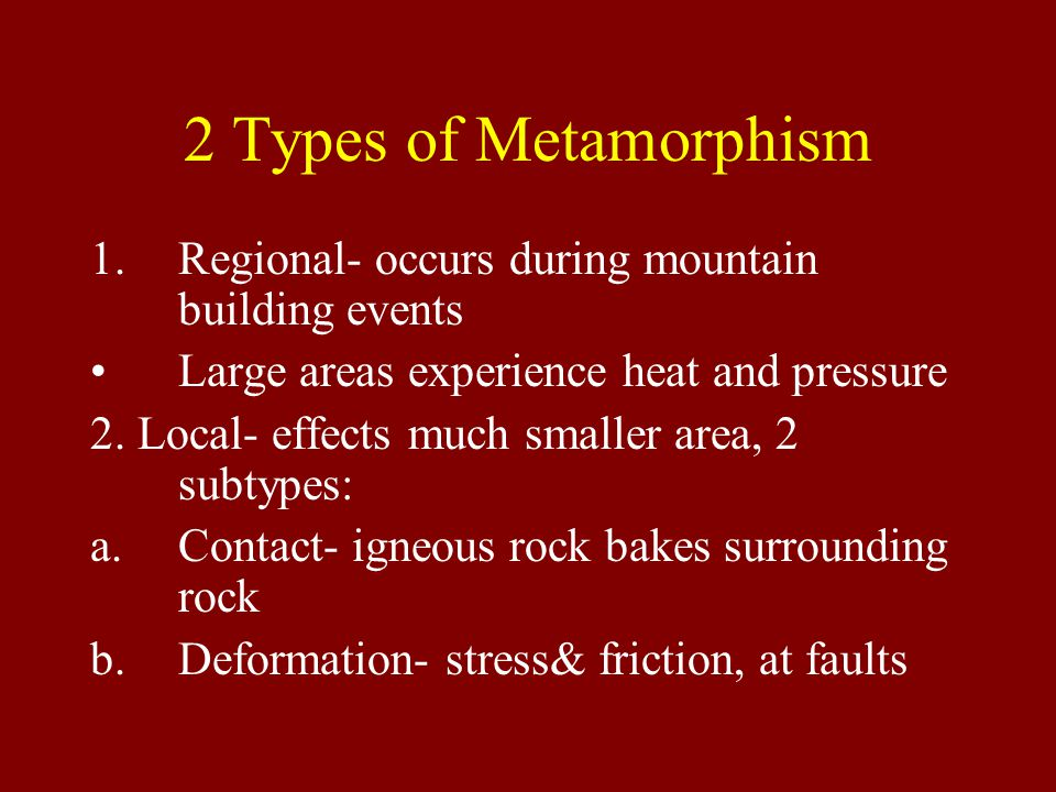 2 Types of Metamorphism 1.Regional- occurs during mountain building events Large areas experience heat and pressure 2. Local- effects much smaller are