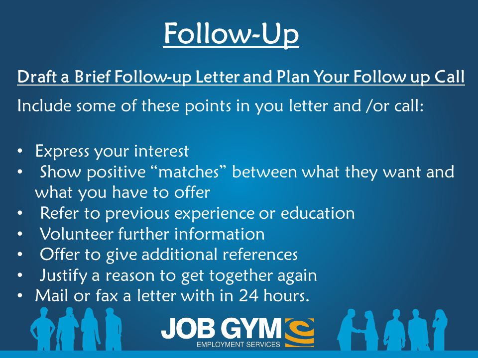 Follow-Up Draft a Brief Follow-up Letter and Plan Your Follow up Call Include some of these points in you letter and /or call: Express your interest S