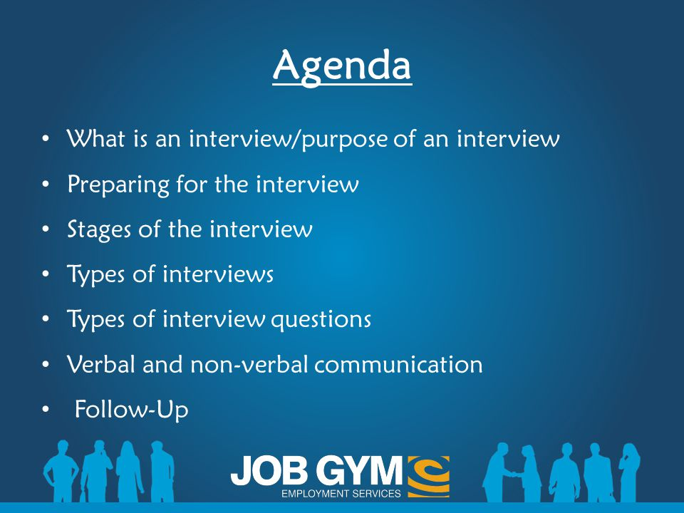Agenda What is an interview/purpose of an interview Preparing for the interview Stages of the interview Types of interviews Types of interview questio