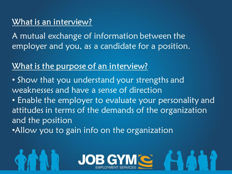 Preparing for the Interview Research the company – it is important to have a general understanding of the company's service or products and the position you would like to secure Get 3-5 copies of your resume Make sure you have a reference sheet Know your strengths, weaknesses and skills