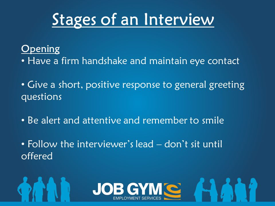Stages of an Interview Opening Have a firm handshake and maintain eye contact Give a short, positive response to general greeting questions Be alert a
