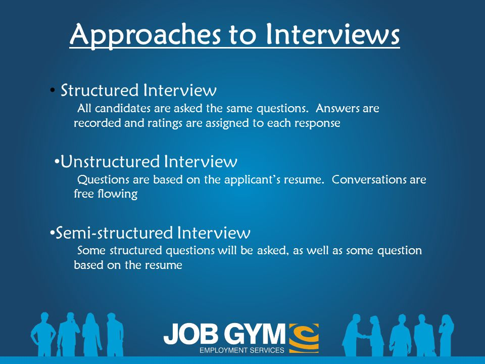 Approaches to Interviews Structured Interview All candidates are asked the same questions. Answers are recorded and ratings are assigned to each respo