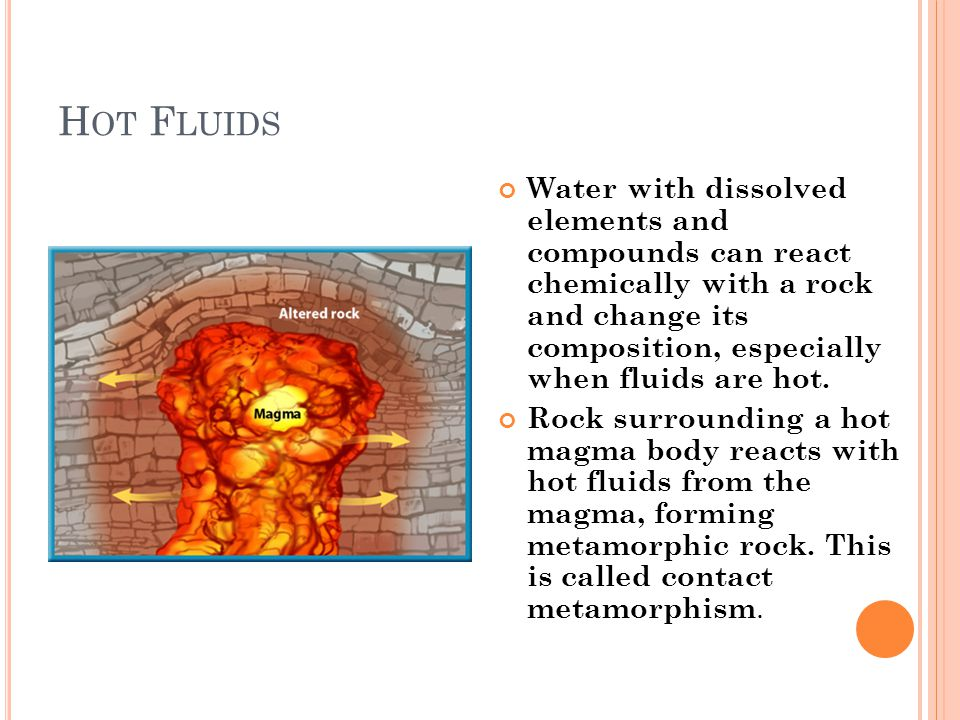 H OT F LUIDS Water with dissolved elements and compounds can react chemically with a rock and change its composition, especially when fluids are hot.