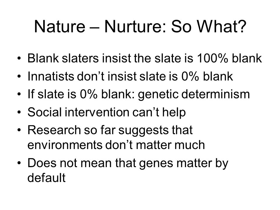 Nature – Nurture: So What? Blank slaters insist the slate is 100% blank Innatists don't insist slate is 0% blank If slate is 0% blank: genetic determi