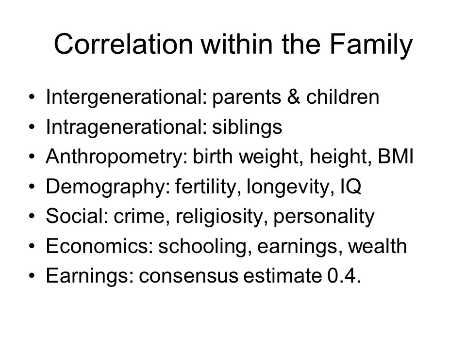 Correlation within the Family Intergenerational: parents & children Intragenerational: siblings Anthropometry: birth weight, height, BMI Demography: f