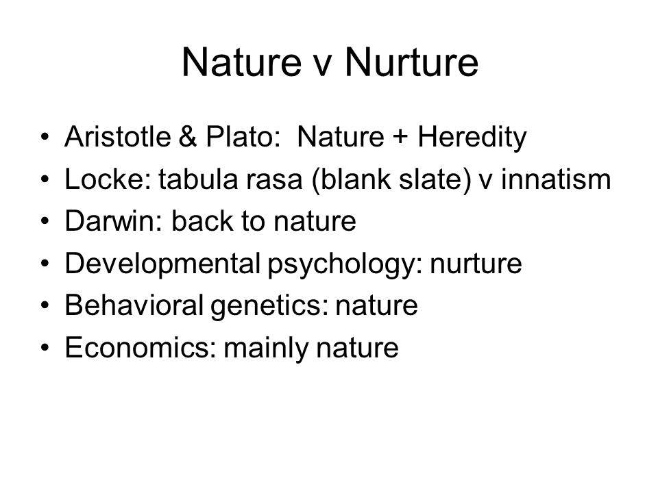 Nature v Nurture Aristotle & Plato: Nature + Heredity Locke: tabula rasa (blank slate) v innatism Darwin: back to nature Developmental psychology: nur