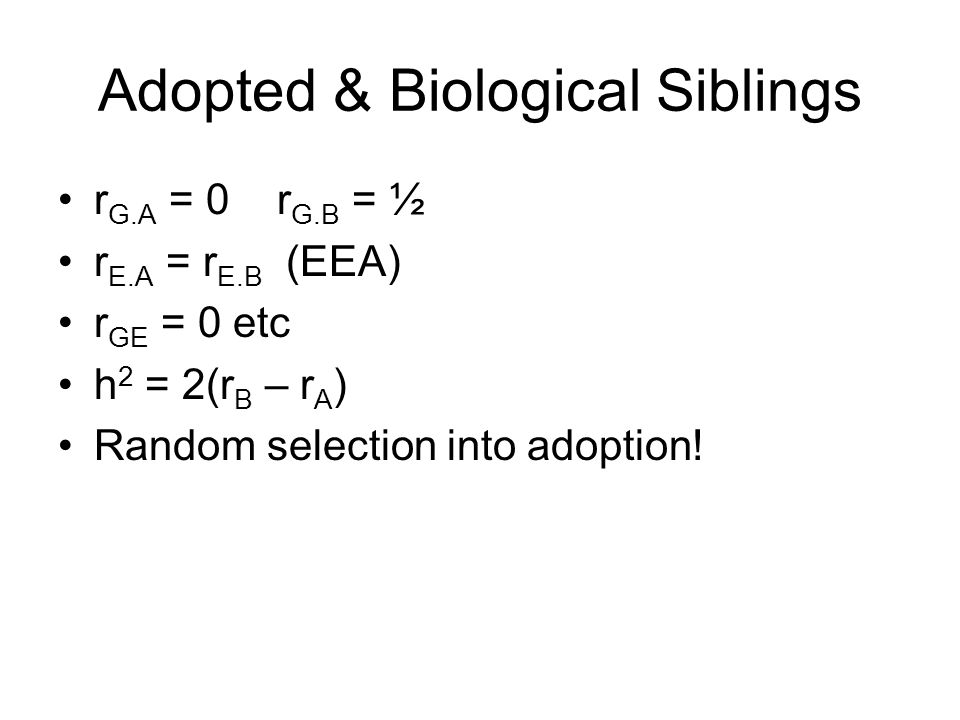 Adopted & Biological Siblings r G.A = 0 r G.B = ½ r E.A = r E.B (EEA) r GE = 0 etc h 2 = 2(r B – r A ) Random selection into adoption!