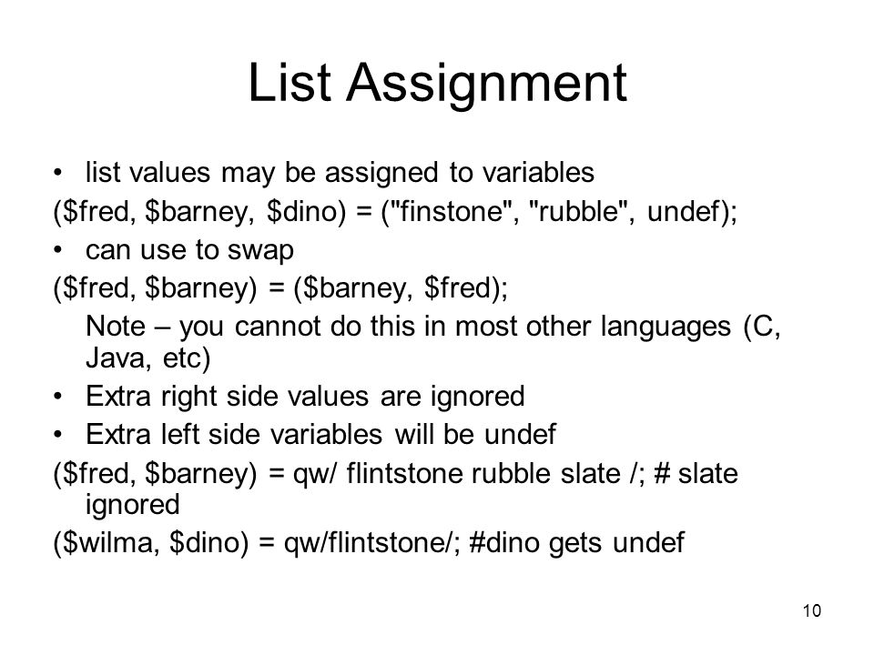 10 List Assignment list values may be assigned to variables ($fred, $barney, $dino) = ( finstone , rubble , undef); can use to swap ($fred, $barney) = ($barney, $fred); Note – you cannot do this in most other languages (C, Java, etc) Extra right side values are ignored Extra left side variables will be undef ($fred, $barney) = qw/ flintstone rubble slate /; # slate ignored ($wilma, $dino) = qw/flintstone/; #dino gets undef
