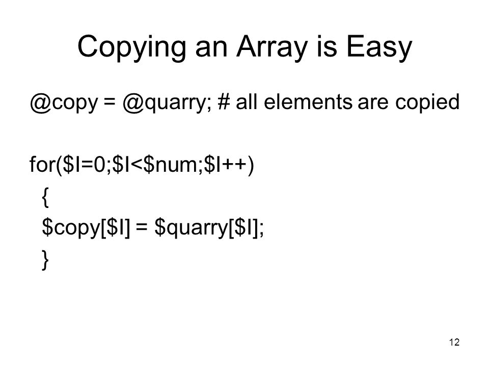 12 Copying an Array is Easy @copy = @quarry; # all elements are copied for($I=0;$I<$num;$I++) { $copy[$I] = $quarry[$I]; }