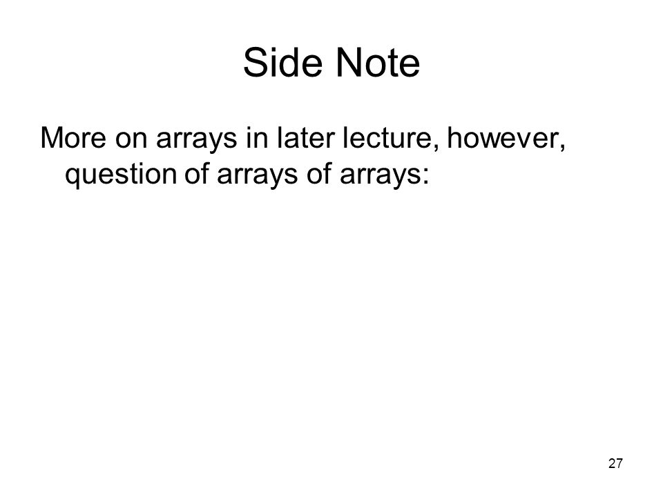 27 Side Note More on arrays in later lecture, however, question of arrays of arrays: