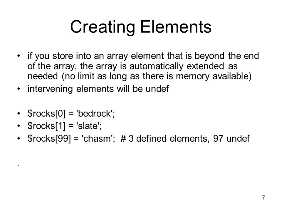 7 Creating Elements if you store into an array element that is beyond the end of the array, the array is automatically extended as needed (no limit as long as there is memory available) intervening elements will be undef $rocks[0] = bedrock ; $rocks[1] = slate ; $rocks[99] = chasm ; # 3 defined elements, 97 undef.