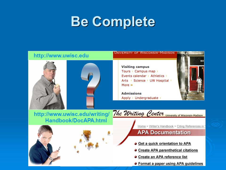 Be Complete http://www.uwisc.edu http://www.uwisc.edu/writing/ Handbook/DocAPA.html