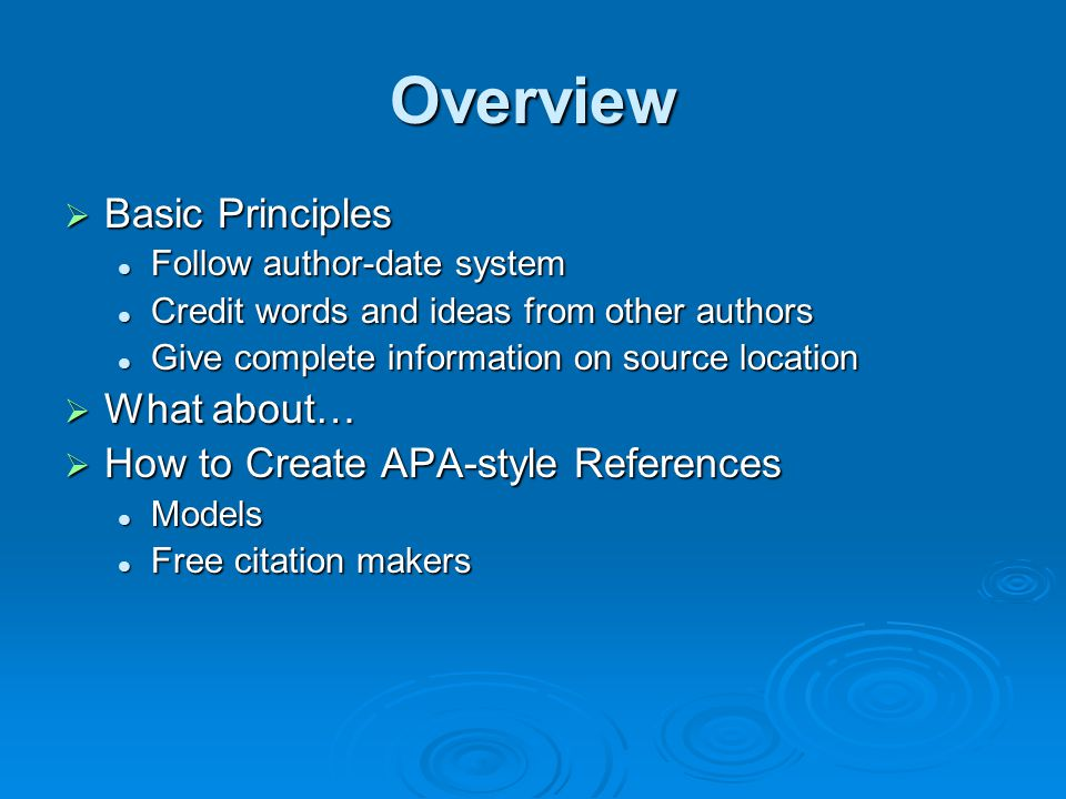 Overview  Basic Principles Follow author-date system Follow author-date system Credit words and ideas from other authors Credit words and ideas from other authors Give complete information on source location Give complete information on source location  What about…  How to Create APA-style References Models Models Free citation makers Free citation makers