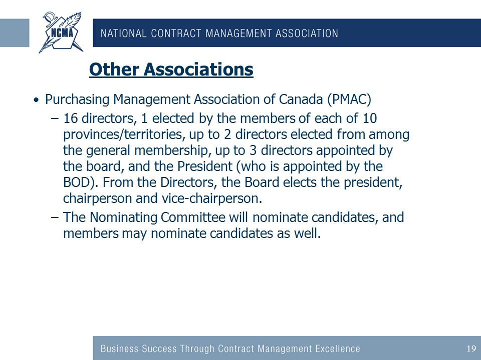 19 Other Associations Purchasing Management Association of Canada (PMAC) –16 directors, 1 elected by the members of each of 10 provinces/territories, up to 2 directors elected from among the general membership, up to 3 directors appointed by the board, and the President (who is appointed by the BOD).