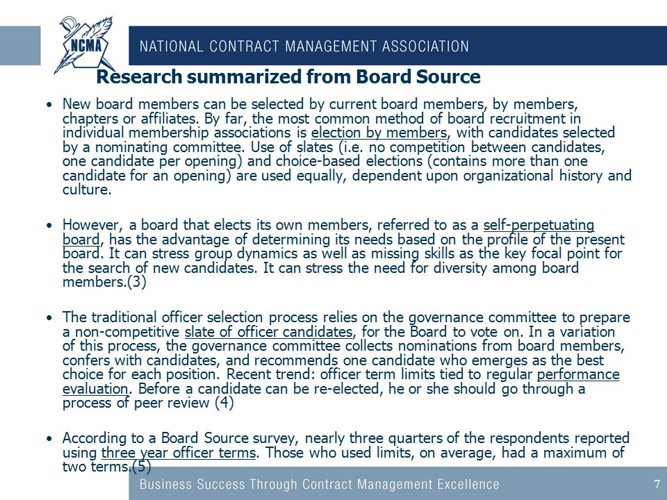 7 Research summarized from Board Source New board members can be selected by current board members, by members, chapters or affiliates.