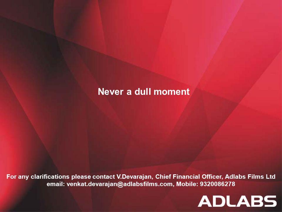 13 Never a dull moment For any clarifications please contact V.Devarajan, Chief Financial Officer, Adlabs Films Ltd email: venkat.devarajan@adlabsfilm