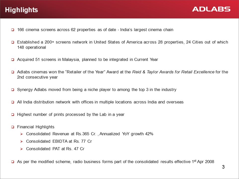 3 Highlights  166 cinema screens across 62 properties as of date - India's largest cinema chain  Established a 200+ screens network in United States of America across 28 properties, 24 Cities out of which 148 operational  Acquired 51 screens in Malaysia, planned to be integrated in Current Year  Adlabs cinemas won the Retailer of the Year Award at the Reid & Taylor Awards for Retail Excellence for the 2nd consecutive year  Synergy Adlabs moved from being a niche player to among the top 3 in the industry  All India distribution network with offices in multiple locations across India and overseas  Highest number of prints processed by the Lab in a year  Financial Highlights  Consolidated Revenue at Rs.365 Cr., Annualized YoY growth 42%  Consolidated EBIDTA at Rs.