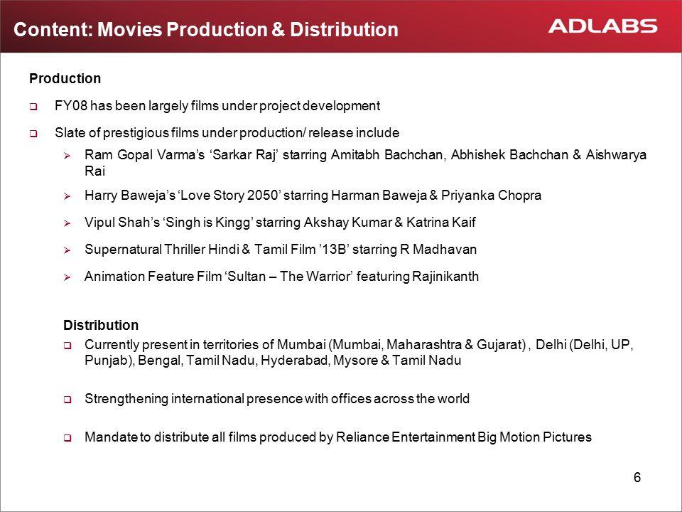 6 Production  FY08 has been largely films under project development  Slate of prestigious films under production/ release include  Ram Gopal Varma's 'Sarkar Raj' starring Amitabh Bachchan, Abhishek Bachchan & Aishwarya Rai  Harry Baweja's 'Love Story 2050' starring Harman Baweja & Priyanka Chopra  Vipul Shah's 'Singh is Kingg' starring Akshay Kumar & Katrina Kaif  Supernatural Thriller Hindi & Tamil Film '13B' starring R Madhavan  Animation Feature Film 'Sultan – The Warrior' featuring Rajinikanth Distribution  Currently present in territories of Mumbai (Mumbai, Maharashtra & Gujarat), Delhi (Delhi, UP, Punjab), Bengal, Tamil Nadu, Hyderabad, Mysore & Tamil Nadu  Strengthening international presence with offices across the world  Mandate to distribute all films produced by Reliance Entertainment Big Motion Pictures Content: Movies Production & Distribution