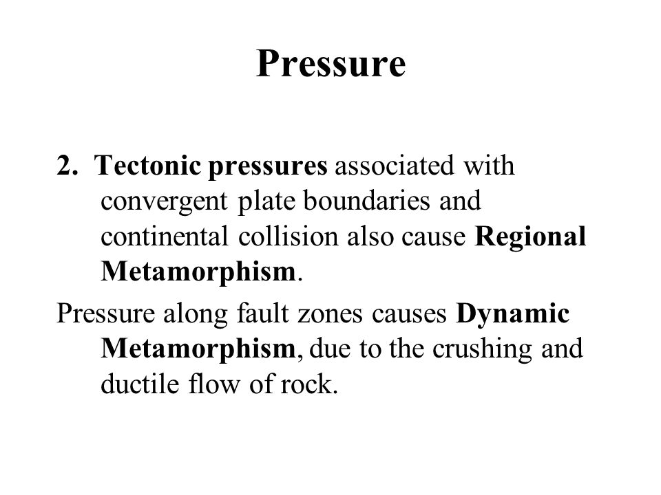 Pressure 2. Tectonic pressures associated with convergent plate boundaries and continental collision also cause Regional Metamorphism. Pressure along