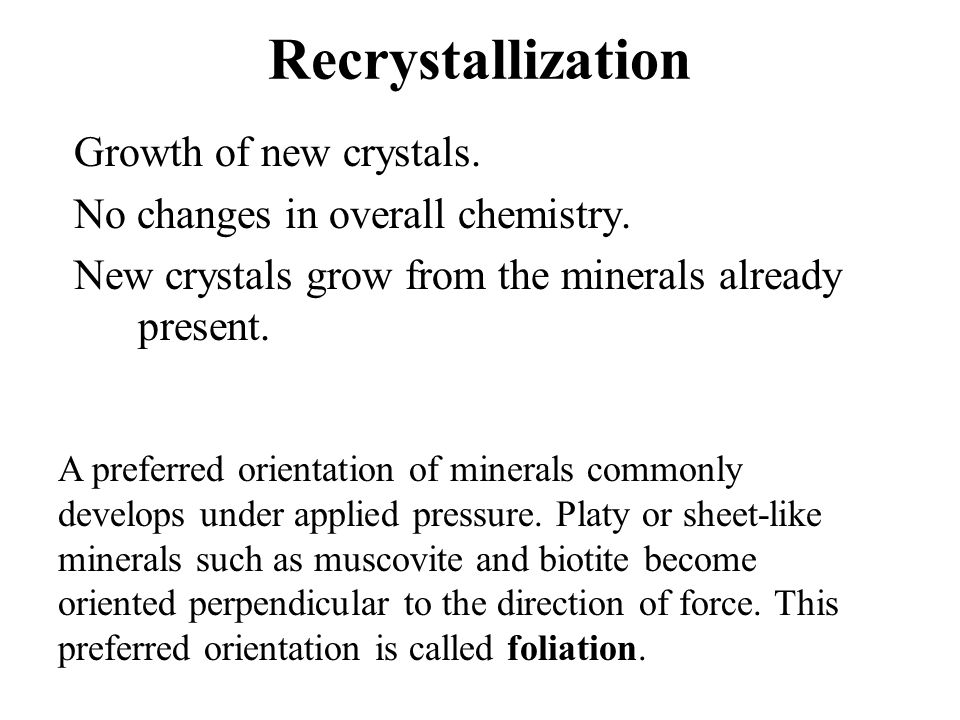 Recrystallization Growth of new crystals. No changes in overall chemistry. New crystals grow from the minerals already present. A preferred orientatio