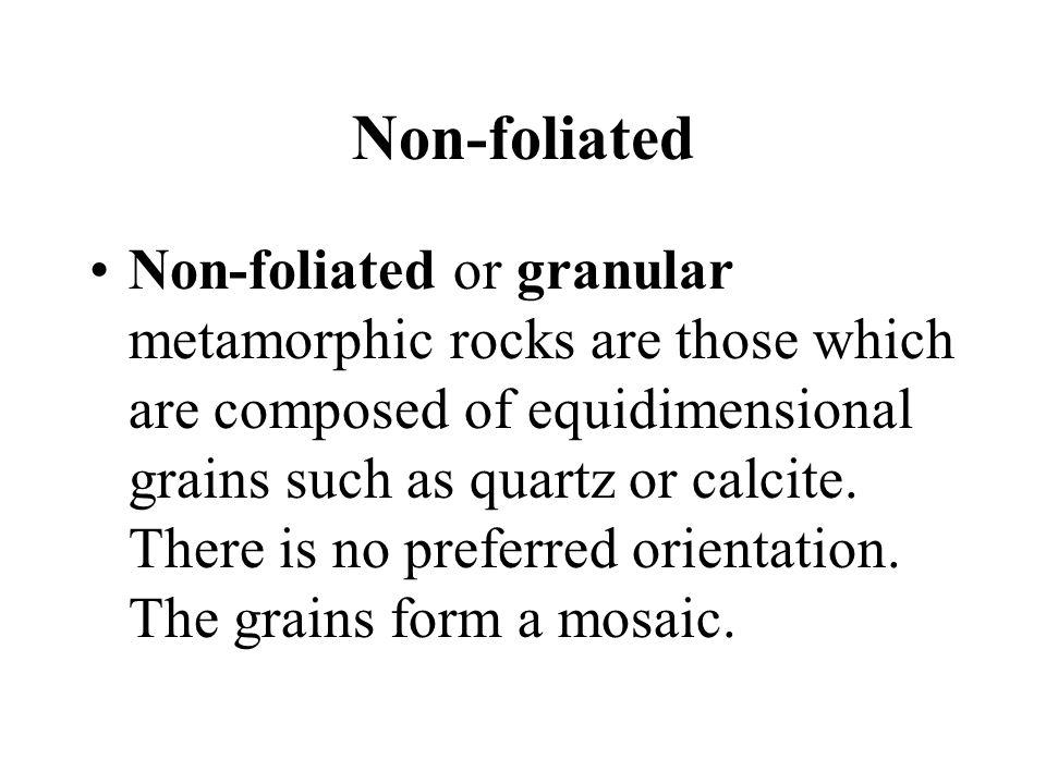 Non-foliated Non-foliated or granular metamorphic rocks are those which are composed of equidimensional grains such as quartz or calcite. There is no