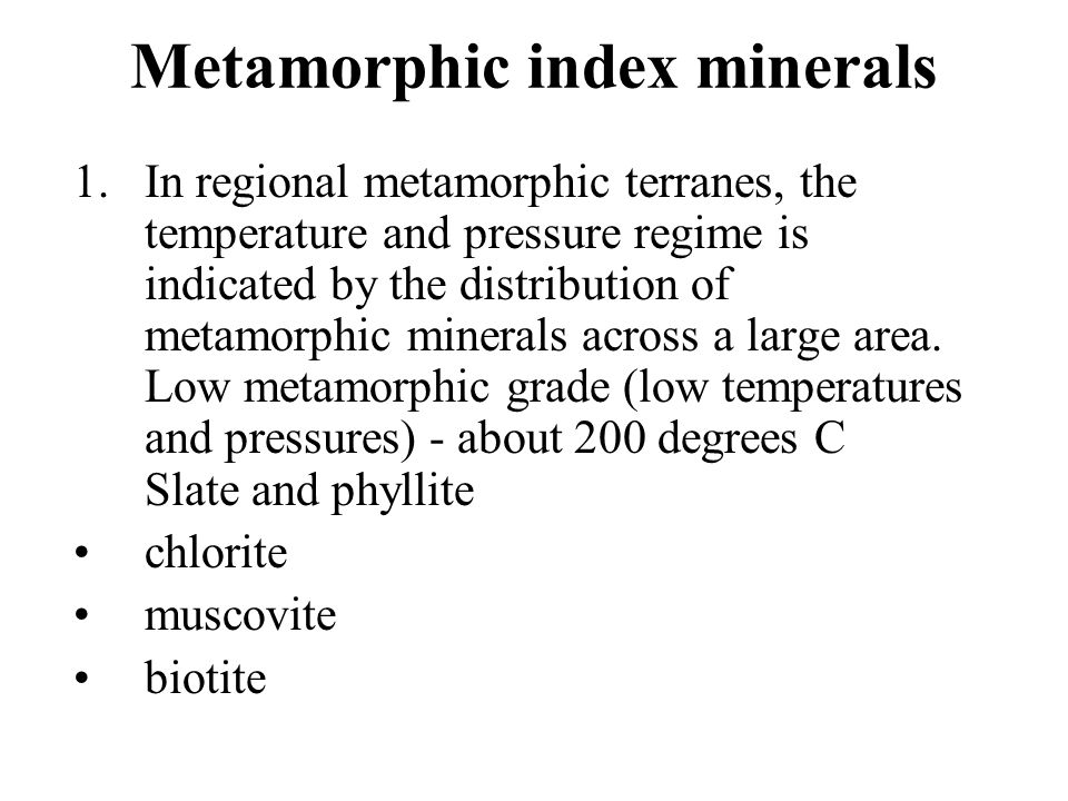 Metamorphic index minerals 1.In regional metamorphic terranes, the temperature and pressure regime is indicated by the distribution of metamorphic min
