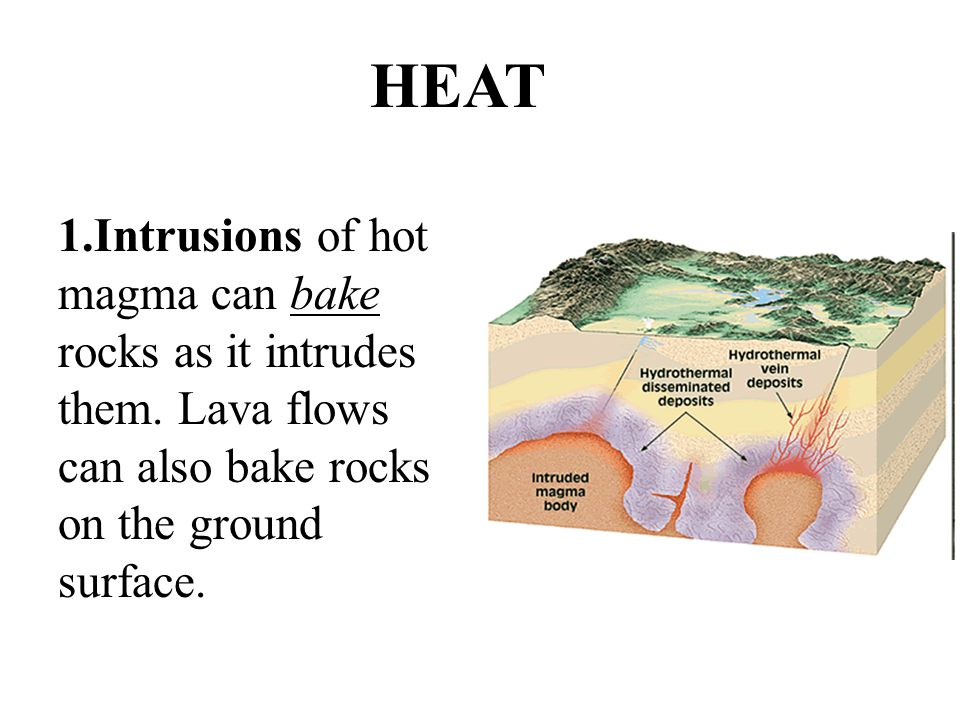 1.Intrusions of hot magma can bake rocks as it intrudes them. Lava flows can also bake rocks on the ground surface. HEAT
