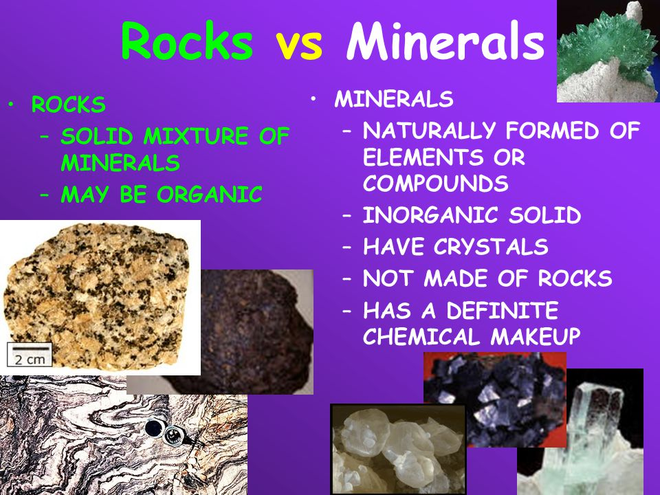Rocks vs Minerals ROCKS –SOLID MIXTURE OF MINERALS –MAY BE ORGANIC MINERALS –NATURALLY FORMED OF ELEMENTS OR COMPOUNDS –INORGANIC SOLID –HAVE CRYSTALS
