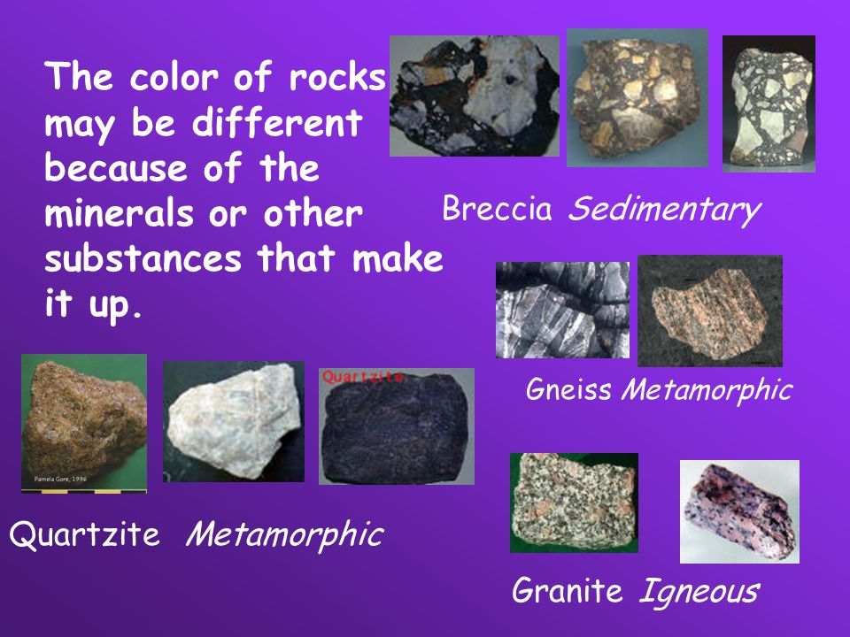 The color of rocks may be different because of the minerals or other substances that make it up. Breccia Sedimentary Gneiss Metamorphic Quartzite Meta