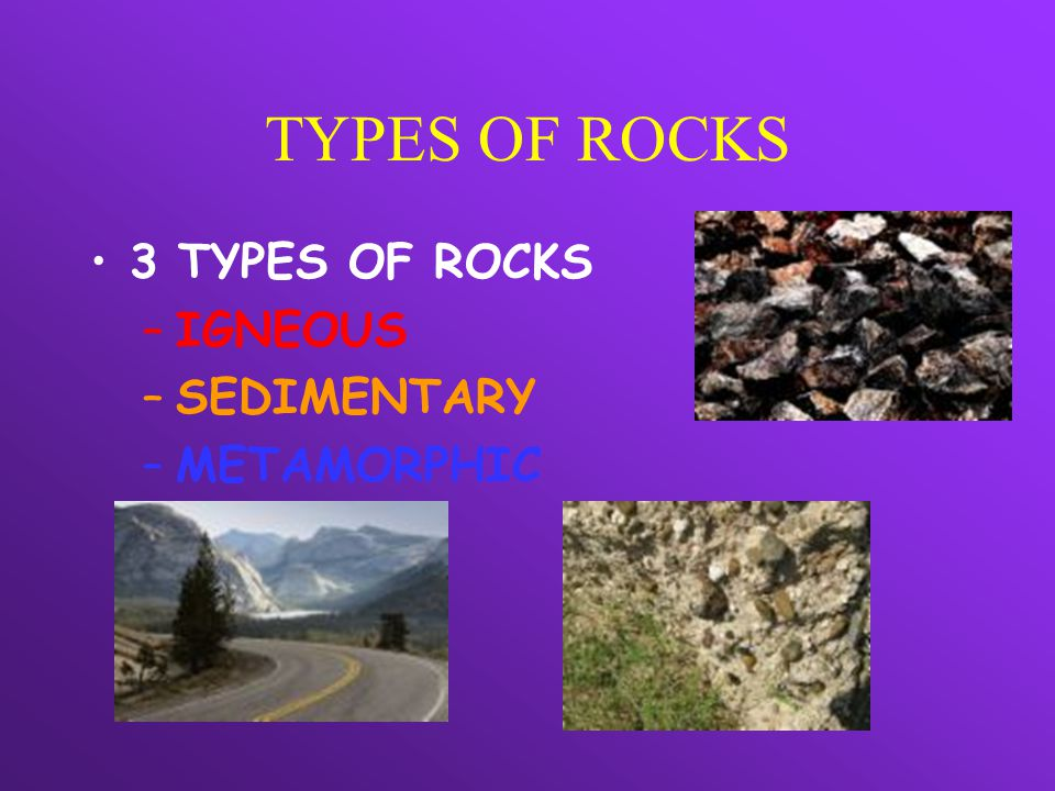 TYPES OF ROCKS 3 TYPES OF ROCKS –IGNEOUS –SEDIMENTARY –METAMORPHIC