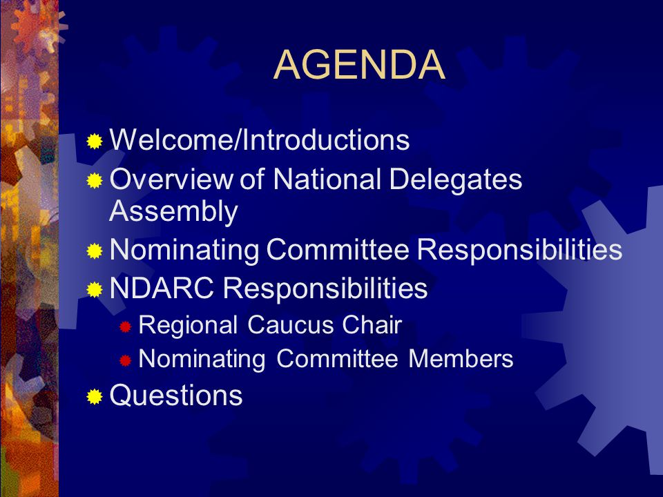 AGENDA  Welcome/Introductions  Overview of National Delegates Assembly  Nominating Committee Responsibilities  NDARC Responsibilities  Regional Caucus Chair  Nominating Committee Members  Questions
