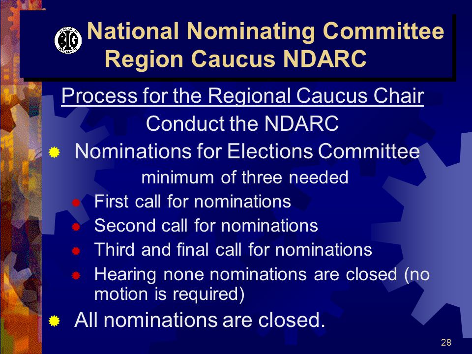 28 National Nominating Committee Region Caucus NDARC Process for the Regional Caucus Chair Conduct the NDARC  Nominations for Elections Committee minimum of three needed  First call for nominations  Second call for nominations  Third and final call for nominations  Hearing none nominations are closed (no motion is required)  All nominations are closed.