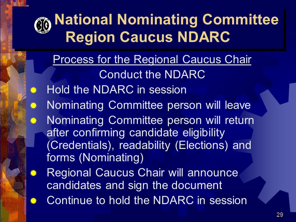 29 National Nominating Committee Region Caucus NDARC Process for the Regional Caucus Chair Conduct the NDARC  Hold the NDARC in session  Nominating Committee person will leave  Nominating Committee person will return after confirming candidate eligibility (Credentials), readability (Elections) and forms (Nominating)  Regional Caucus Chair will announce candidates and sign the document  Continue to hold the NDARC in session
