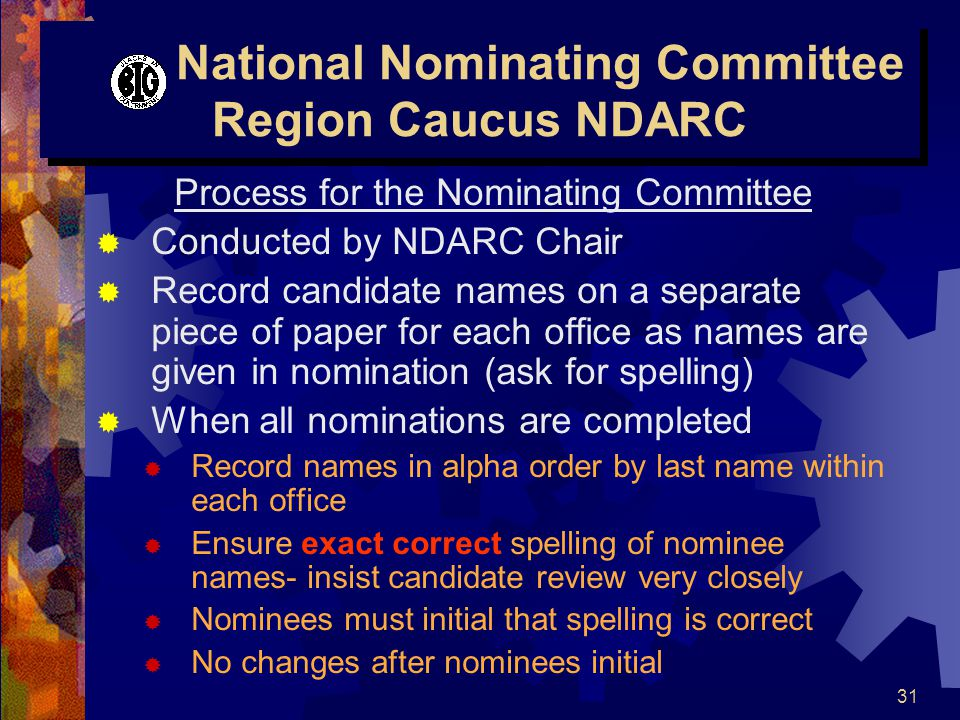 31 National Nominating Committee Region Caucus NDARC Process for the Nominating Committee  Conducted by NDARC Chair  Record candidate names on a separate piece of paper for each office as names are given in nomination (ask for spelling)  When all nominations are completed  Record names in alpha order by last name within each office  Ensure exact correct spelling of nominee names- insist candidate review very closely  Nominees must initial that spelling is correct  No changes after nominees initial