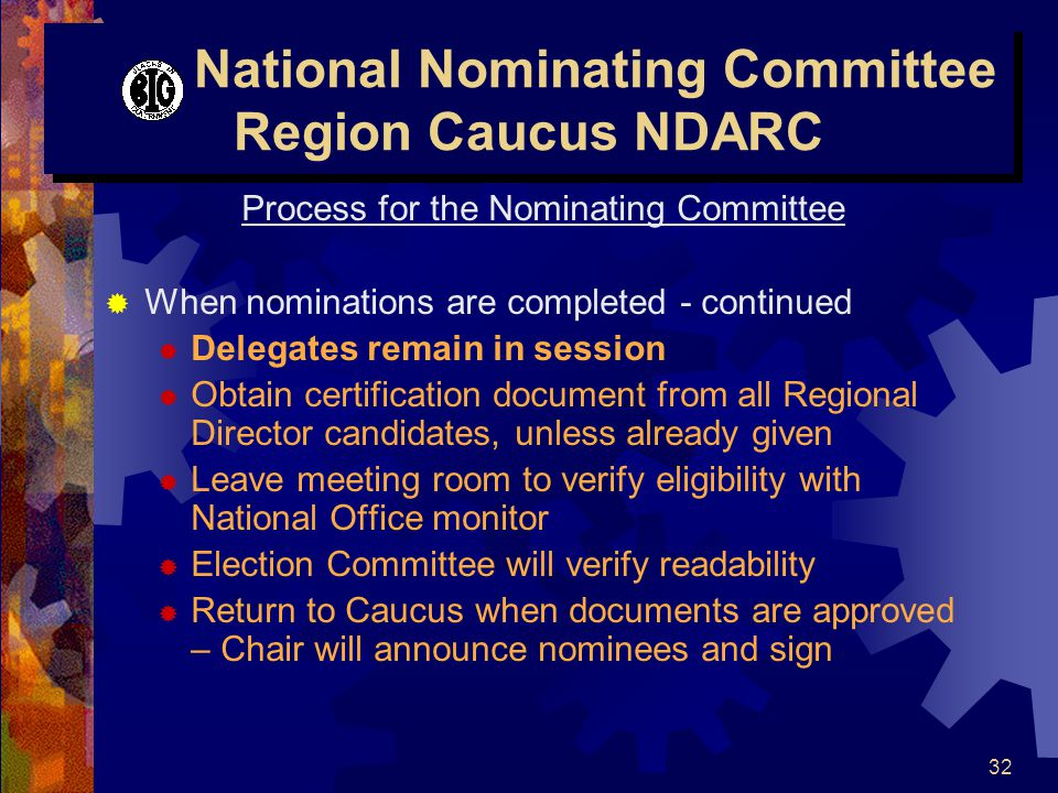 32 National Nominating Committee Region Caucus NDARC Process for the Nominating Committee  When nominations are completed - continued  Delegates remain in session  Obtain certification document from all Regional Director candidates, unless already given  Leave meeting room to verify eligibility with National Office monitor  Election Committee will verify readability  Return to Caucus when documents are approved – Chair will announce nominees and sign