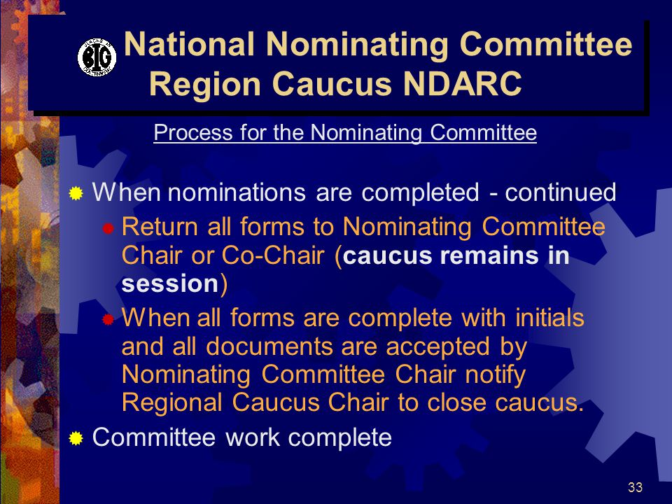 33 National Nominating Committee Region Caucus NDARC Process for the Nominating Committee  When nominations are completed - continued  Return all forms to Nominating Committee Chair or Co-Chair (caucus remains in session)  When all forms are complete with initials and all documents are accepted by Nominating Committee Chair notify Regional Caucus Chair to close caucus.