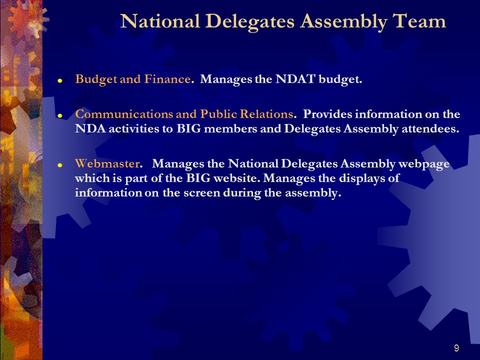 9 National Delegates Assembly Team  Budget and Finance. Manages the NDAT budget.  Communications and Public Relations. Provides information on the N