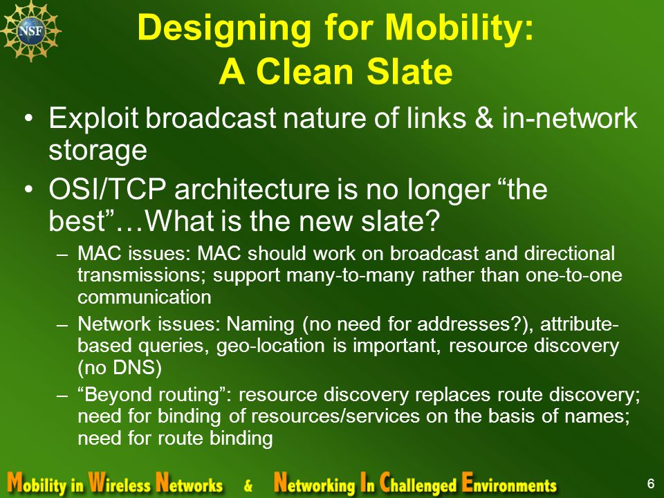 6 Designing for Mobility: A Clean Slate Exploit broadcast nature of links & in-network storage OSI/TCP architecture is no longer the best …What is the new slate.