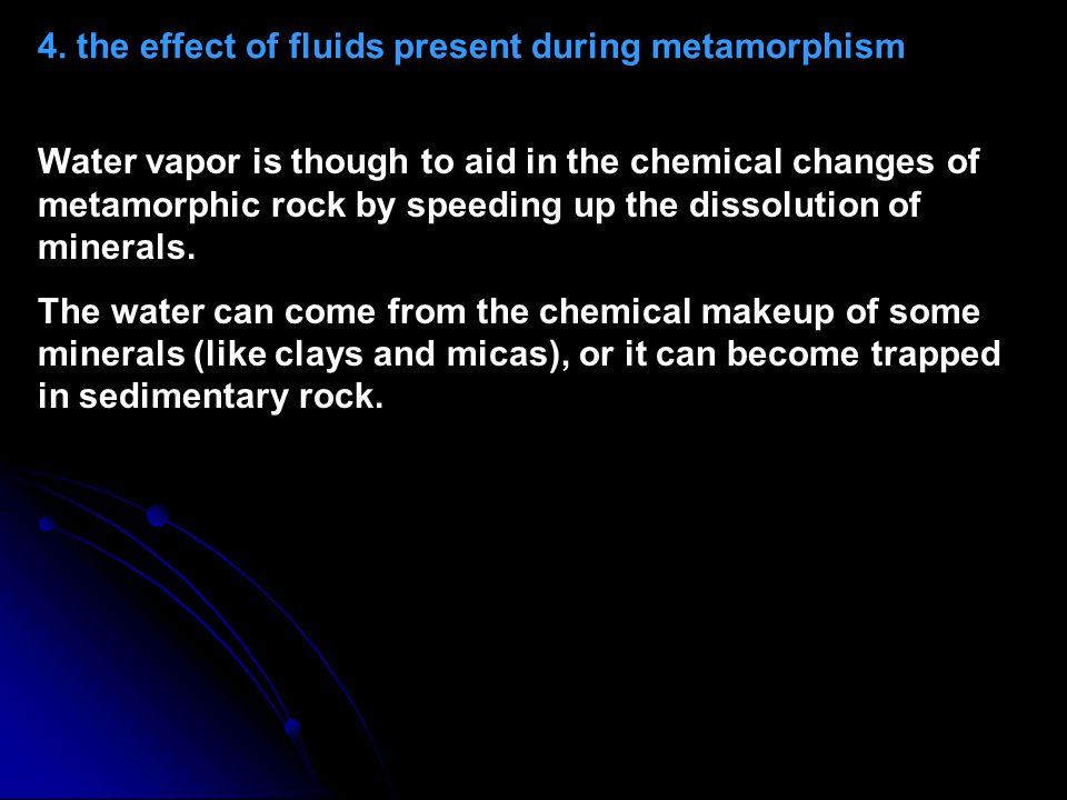 4. the effect of fluids present during metamorphism Water vapor is though to aid in the chemical changes of metamorphic rock by speeding up the dissol