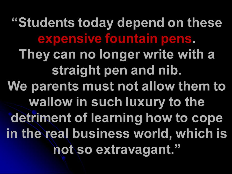 Students today depend on these expensive fountain pens.