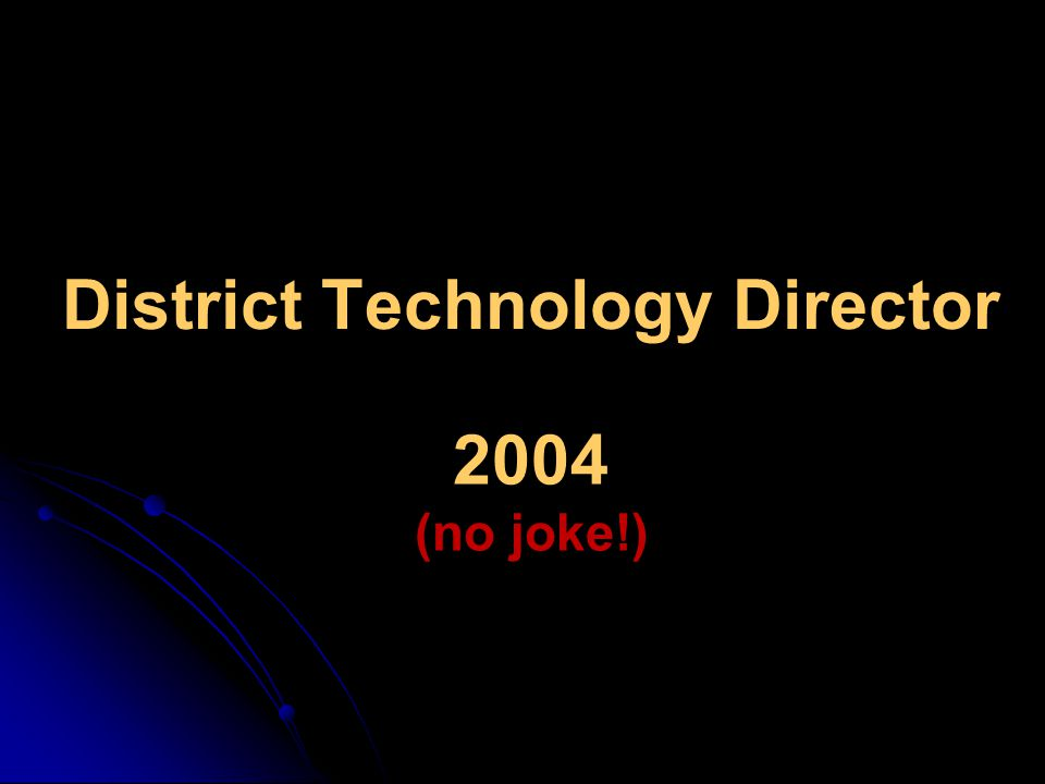 District Technology Director 2004 (no joke!)