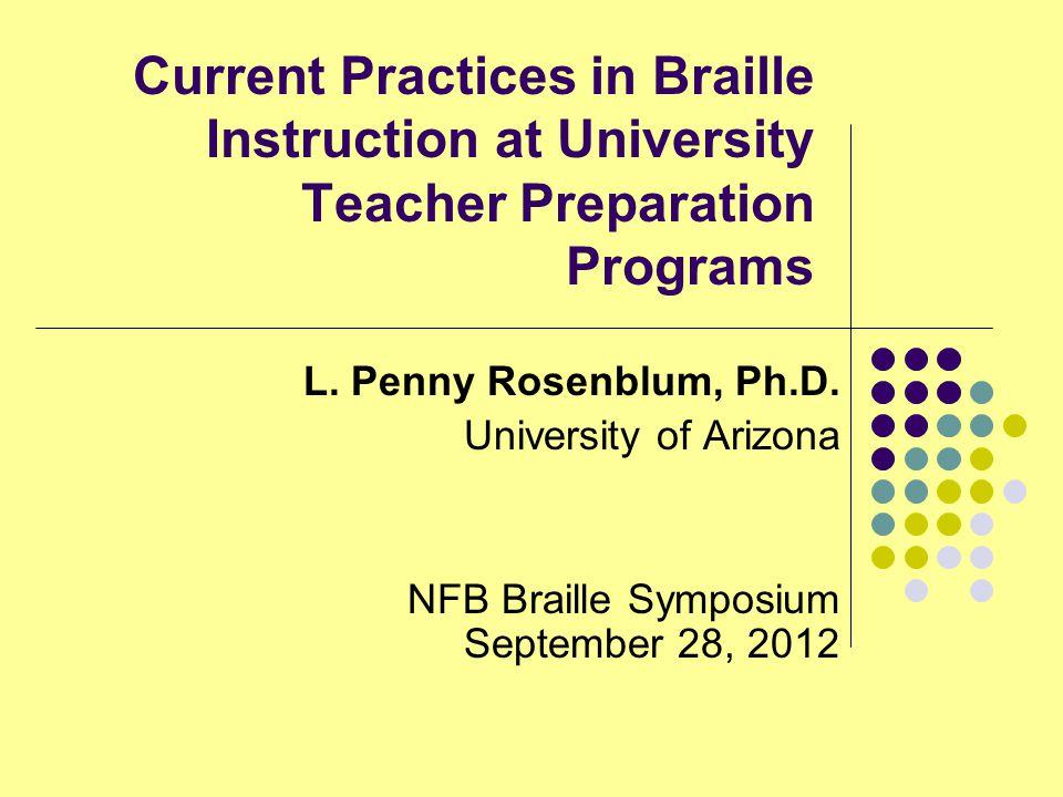 Current Practices in Braille Instruction at University Teacher Preparation Programs L. Penny Rosenblum, Ph.D. University of Arizona NFB Braille Sympos