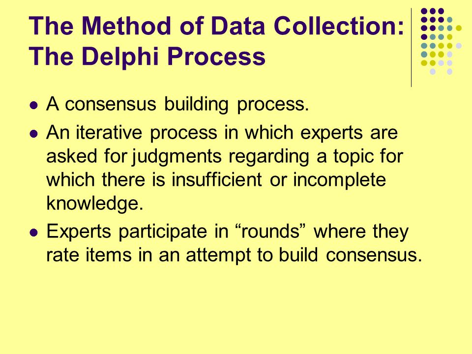 The Method of Data Collection: The Delphi Process A consensus building process.