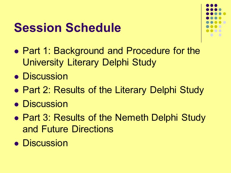 Session Schedule Part 1: Background and Procedure for the University Literary Delphi Study Discussion Part 2: Results of the Literary Delphi Study Discussion Part 3: Results of the Nemeth Delphi Study and Future Directions Discussion