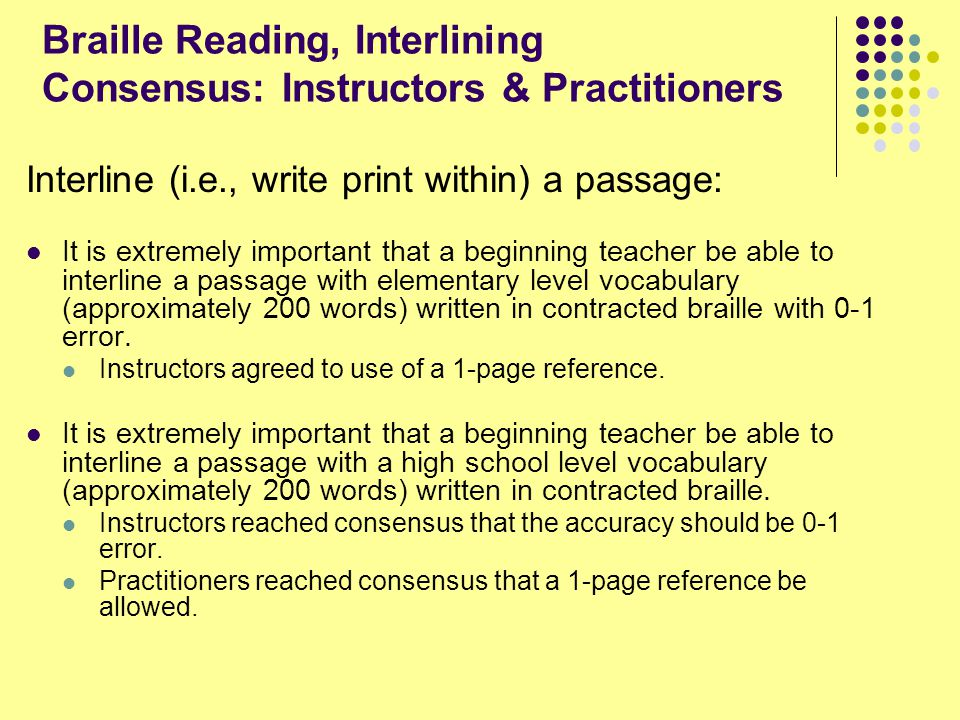 Braille Reading, Interlining Consensus: Instructors & Practitioners Interline (i.e., write print within) a passage: It is extremely important that a beginning teacher be able to interline a passage with elementary level vocabulary (approximately 200 words) written in contracted braille with 0-1 error.