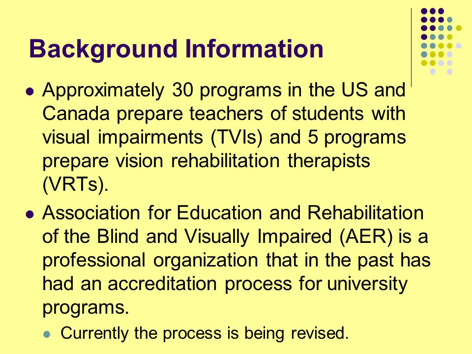 Background Information Approximately 30 programs in the US and Canada prepare teachers of students with visual impairments (TVIs) and 5 programs prepare vision rehabilitation therapists (VRTs).