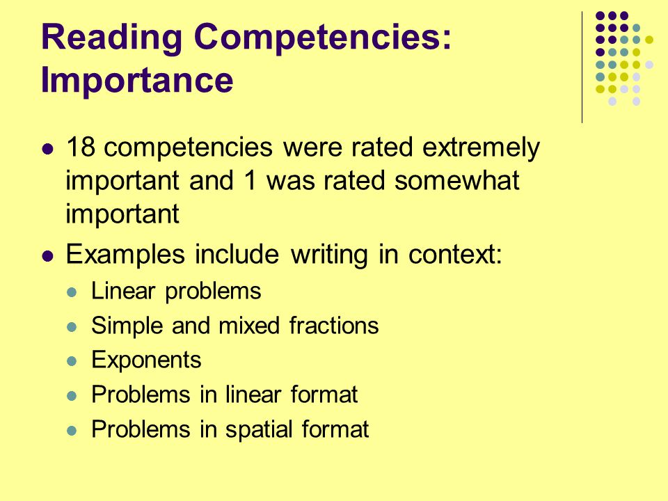 Reading Competencies: Importance 18 competencies were rated extremely important and 1 was rated somewhat important Examples include writing in context: Linear problems Simple and mixed fractions Exponents Problems in linear format Problems in spatial format