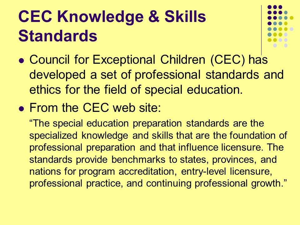 CEC Knowledge & Skills Standards Council for Exceptional Children (CEC) has developed a set of professional standards and ethics for the field of special education.