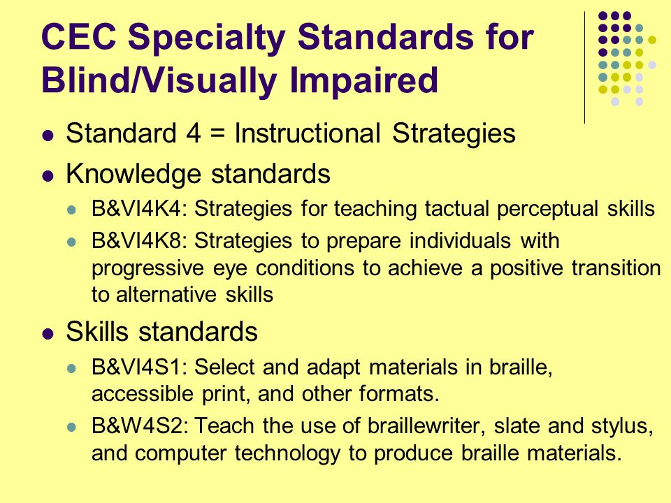 CEC Specialty Standards for Blind/Visually Impaired Standard 4 = Instructional Strategies Knowledge standards B&VI4K4: Strategies for teaching tactual perceptual skills B&VI4K8: Strategies to prepare individuals with progressive eye conditions to achieve a positive transition to alternative skills Skills standards B&VI4S1: Select and adapt materials in braille, accessible print, and other formats.