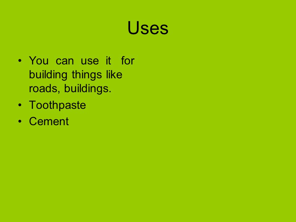 Uses You can use it for building things like roads, buildings. Toothpaste Cement
